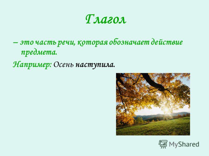 Глагол – это часть речи, которая обозначает действие предмета. Например: Осень наступила.