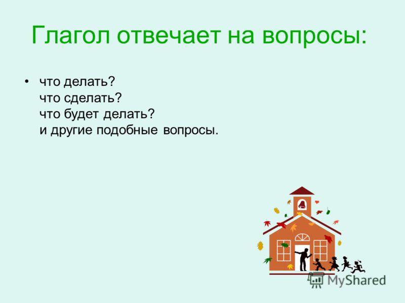 Глагол отвечает на вопросы: что делать? что сделать? что будет делать? и другие подобные вопросы.