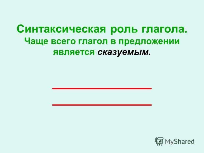 Синтаксическая роль глагола. Чаще всего глагол в предложении является сказуемым. _____________ _____________