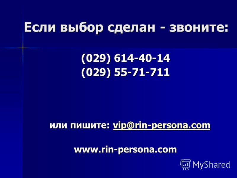 Если выбор сделан - звоните: (029) 614-40-14 (029) 55-71-711 или пишите: vip@rin-persona.com vip@rin-persona.com www.rin-persona.com