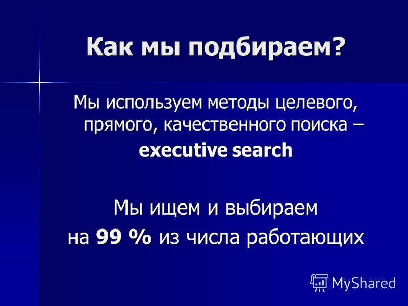 Как мы подбираем? Мы используем методы целевого, прямого, качественного поиска – executive search Мы ищем и выбираем на 99 % из числа работающих