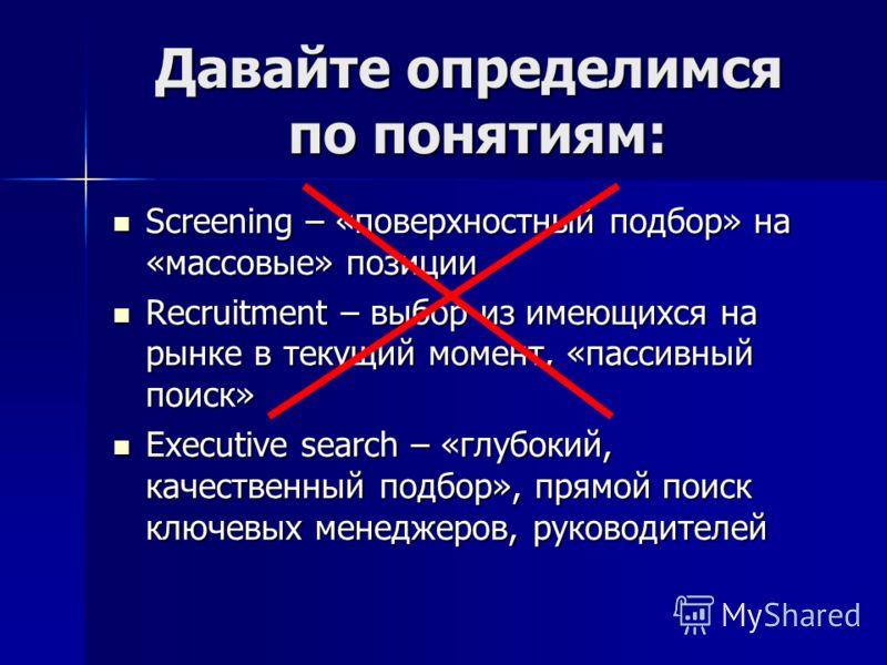 Давайте определимся по понятиям: Screening – «поверхностный подбор» на «массовые» позиции Screening – «поверхностный подбор» на «массовые» позиции Recruitment – выбор из имеющихся на рынке в текущий момент, «пассивный поиск» Recruitment – выбор из им
