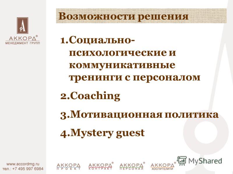Возможности решения 1.Социально- психологические и коммуникативные тренинги с персоналом 2.Coaching 3.Мотивационная политика 4.Mystery guest