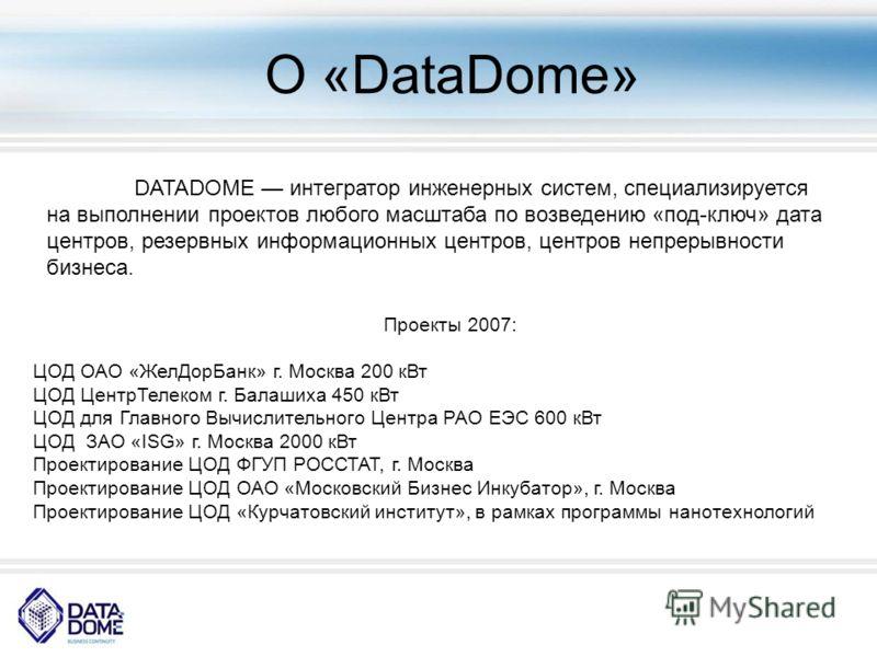 О «DataDome» DATADOME интегратор инженерных систем, специализируется на выполнении проектов любого масштаба по возведению «под-ключ» дата центров, резервных информационных центров, центров непрерывности бизнеса. Проекты 2007: ЦОД ОАО «ЖелДорБанк» г.