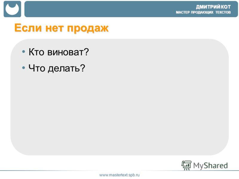 ДМИТРИЙ КОТ МАСТЕР ПРОДАЮЩИХ ТЕКСТОВ www.mastertext.spb.ru Если нет продаж Кто виноват? Что делать?