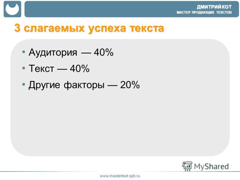 ДМИТРИЙ КОТ МАСТЕР ПРОДАЮЩИХ ТЕКСТОВ www.mastertext.spb.ru 3 слагаемых успеха текста Аудитория 40% Текст 40% Другие факторы 20%