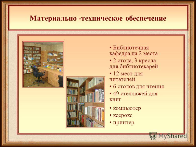Материально -техническое обеспечение Библиотечная кафедра на 2 места 2 стола, 3 кресла для библиотекарей 12 мест для читателей 6 столов для чтения 49 стеллажей для книг компьютер ксерокс принтер