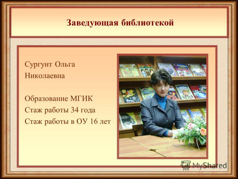 Заведующая библиотекой Сургунт Ольга Николаевна Образование МГИК Стаж работы 34 года Стаж работы в ОУ 16 лет