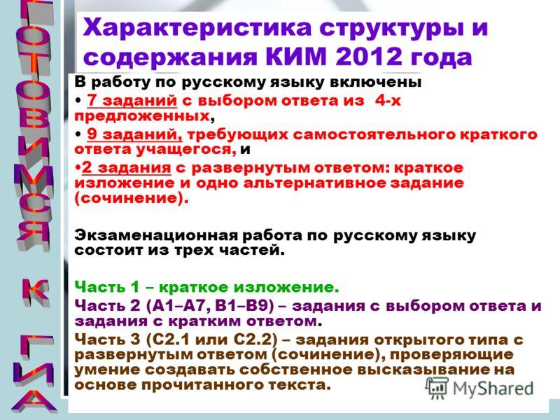 Характеристика структуры и содержания КИМ 2012 года В работу по русскому языку включены 7 заданий с выбором ответа из 4-х предложенных, 9 заданий, требующих самостоятельного краткого ответа учащегося, и 2 задания с развернутым ответом: краткое изложе
