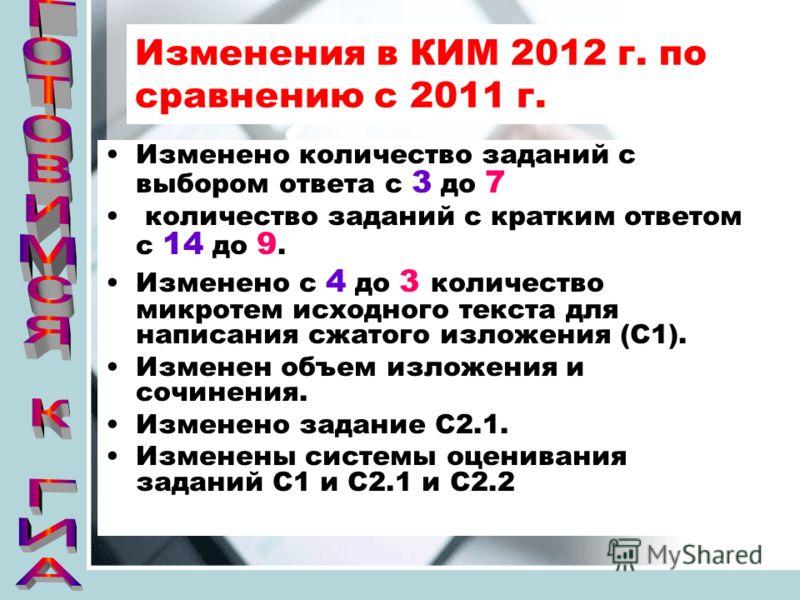Изменения в КИМ 2012 г. по сравнению с 2011 г. Изменено количество заданий с выбором ответа с 3 до 7 количество заданий с кратким ответом с 14 до 9. Изменено с 4 до 3 количество микротем исходного текста для написания сжатого изложения (С1). Изменен