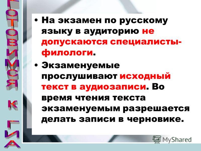 На экзамен по русскому языку в аудиторию не допускаются специалисты- филологи. Экзаменуемые прослушивают исходный текст в аудиозаписи. Во время чтения текста экзаменуемым разрешается делать записи в черновике.