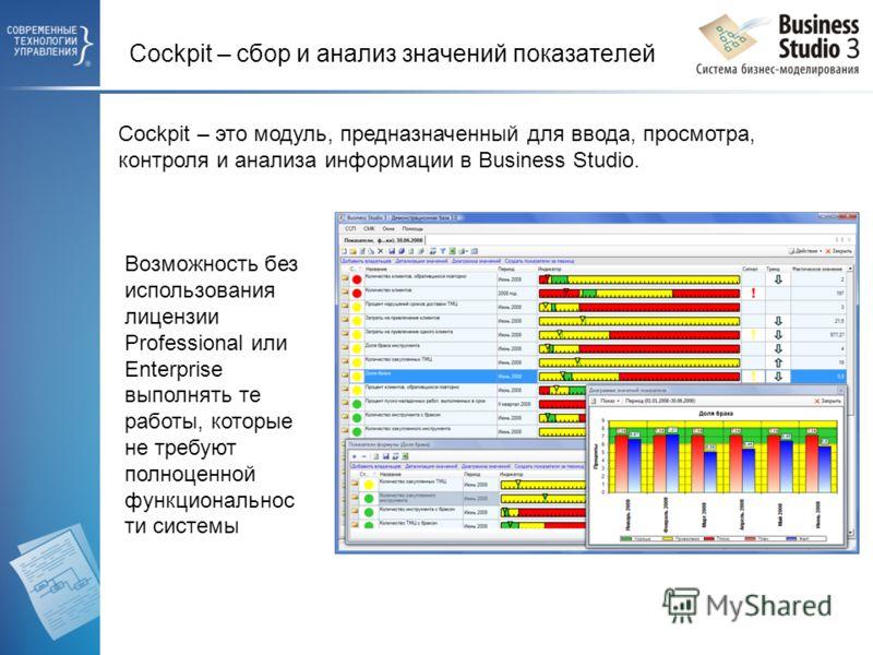 Cockpit – сбор и анализ значений показателей Cockpit – это модуль, предназначенный для ввода, просмотра, контроля и анализа информации в Business Studio. Возможность без использования лицензии Professional или Enterprise выполнять те работы, которые