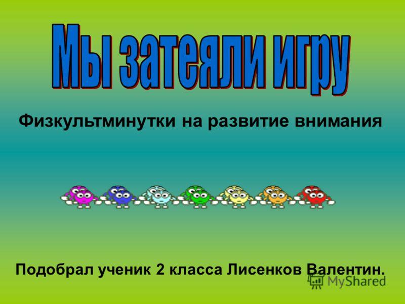 Физкультминутки на развитие внимания Подобрал ученик 2 класса Лисенков Валентин.