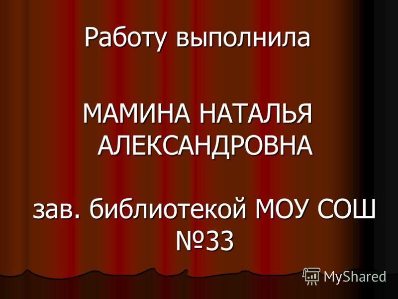 Работу выполнила МАМИНА НАТАЛЬЯ АЛЕКСАНДРОВНА зав. библиотекой МОУ СОШ 33