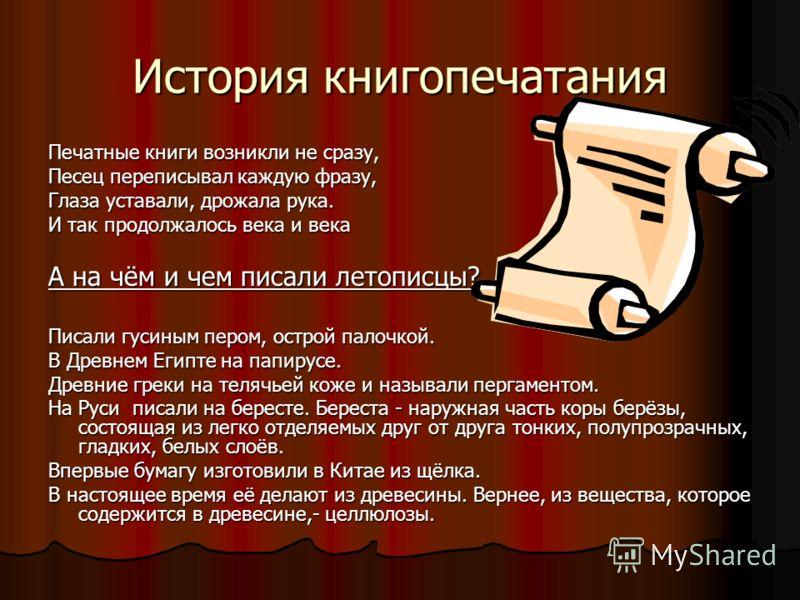 История книгопечатания Печатные книги возникли не сразу, Песец переписывал каждую фразу, Глаза уставали, дрожала рука. И так продолжалось века и века А на чём и чем писали летописцы? Писали гусиным пером, острой палочкой. В Древнем Египте на папирусе