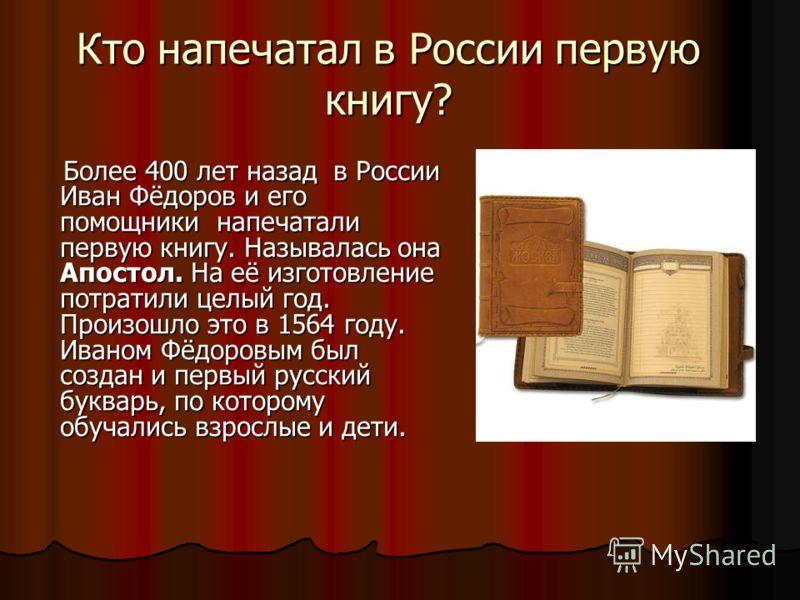 Кто напечатал в России первую книгу? Более 400 лет назад в России Иван Фёдоров и его помощники напечатали первую книгу. Называлась она Апостол. На её изготовление потратили целый год. Произошло это в 1564 году. Иваном Фёдоровым был создан и первый ру