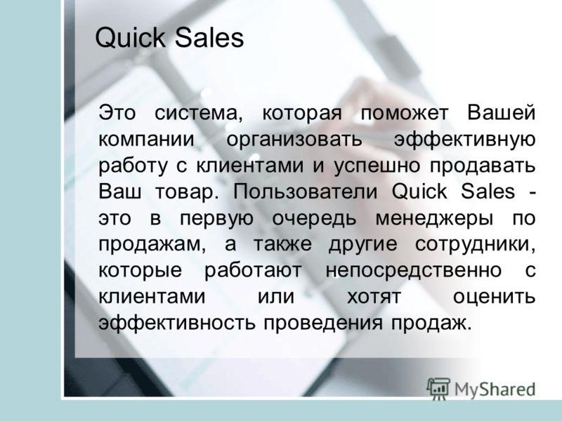 Quick Sales Это система, которая поможет Вашей компании организовать эффективную работу с клиентами и успешно продавать Ваш товар. Пользователи Quick Sales - это в первую очередь менеджеры по продажам, а также другие сотрудники, которые работают непо