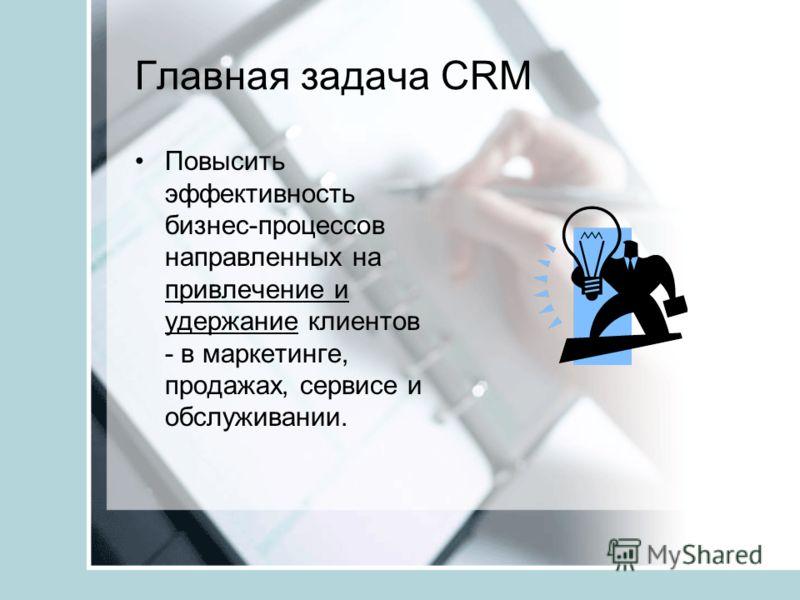 Главная задача CRM Повысить эффективность бизнес-процессов направленных на привлечение и удержание клиентов - в маркетинге, продажах, сервисе и обслуживании.