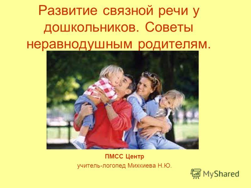 Развитие связной речи у дошкольников. Советы неравнодушным родителям. ПМСС Центр учитель-логопед Михкиева Н.Ю.