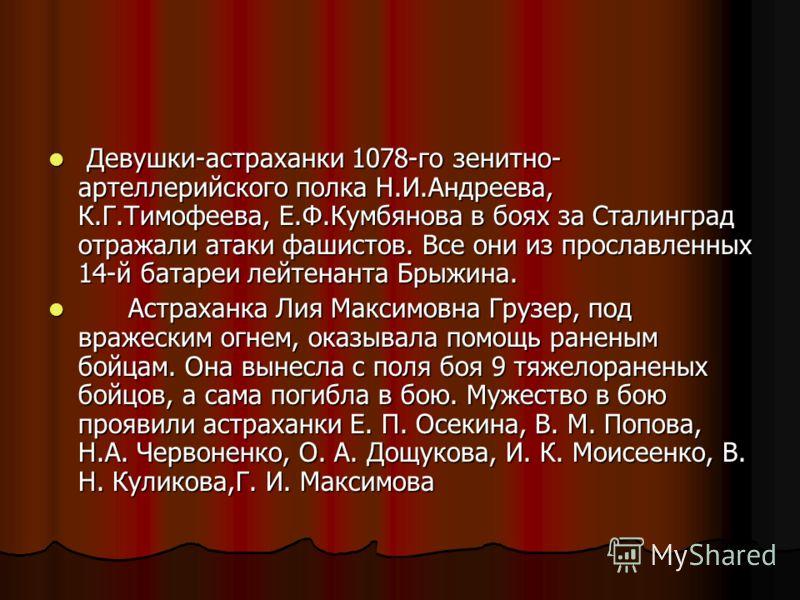 Девушки-астраханки 1078-го зенитно- артеллерийского полка Н.И.Андреева, К.Г.Тимофеева, Е.Ф.Кумбянова в боях за Сталинград отражали атаки фашистов. Все они из прославленных 14-й батареи лейтенанта Брыжина. Девушки-астраханки 1078-го зенитно- артеллери