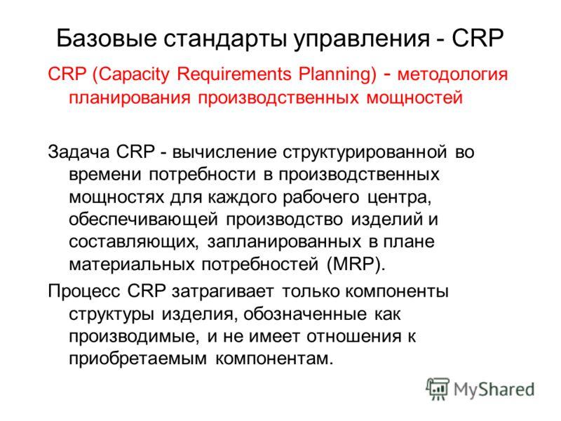 Базовые стандарты управления - CRP CRP (Capacity Requirements Planning) - методология планирования производственных мощностей Задача CRP - вычисление структурированной во времени потребности в производственных мощностях для каждого рабочего центра, о
