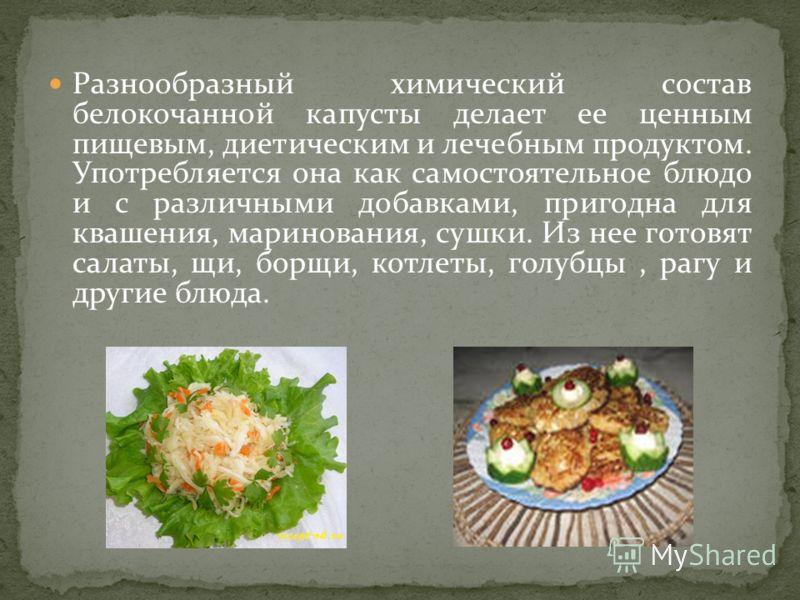 Разнообразный химический состав белокочанной капусты делает ее ценным пищевым, диетическим и лечебным продуктом. Употребляется она как самостоятельное блюдо и с различными добавками, пригодна для квашения, маринования, сушки. Из нее готовят салаты, щ