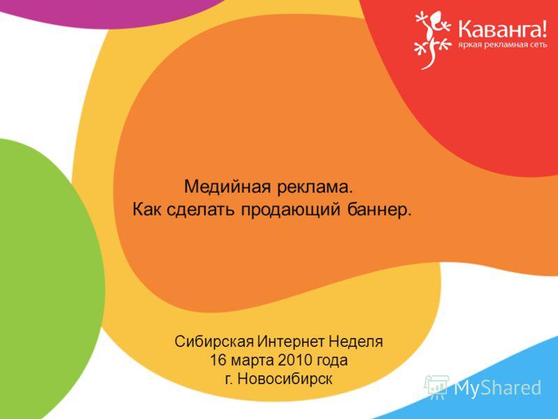 Бренды и тренды рекламных сетей Сибирская Интернет Неделя 16 марта 2010 года г. Новосибирск Медийная реклама. Как сделать продающий баннер.