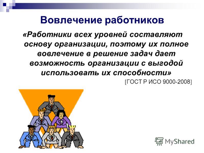 Вовлечение работников «Работники всех уровней составляют основу организации, поэтому их полное вовлечение в решение задач дает возможность организации с выгодой использовать их способности» [ ГОСТ Р ИСО 9000-2008 ]