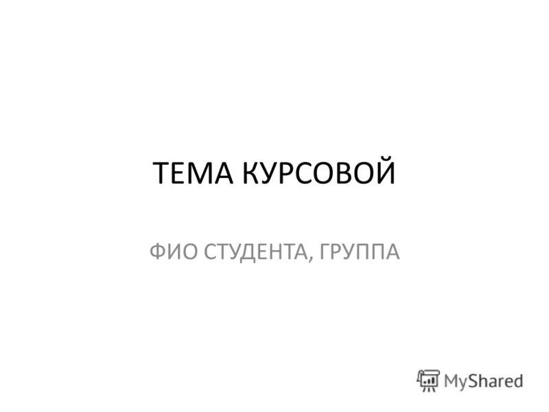 ТЕМА КУРСОВОЙ ФИО СТУДЕНТА, ГРУППА