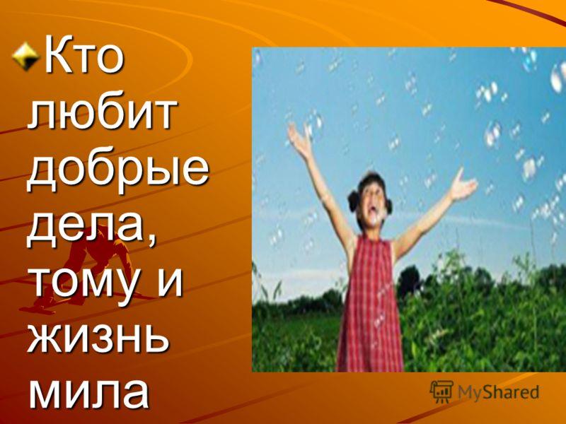 Кто любит добрые дела, тому и жизнь мила