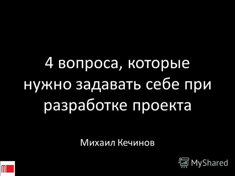 4 вопроса, которые нужно задавать себе при разработке проекта Михаил Кечинов