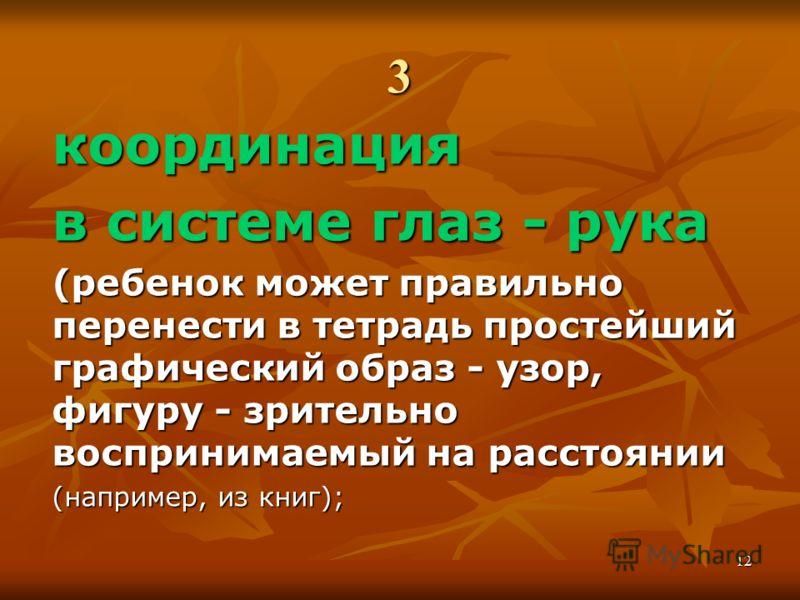 3 координация в системе глаз - рука (ребенок может правильно перенести в тетрадь простейший графический образ - узор, фигуру - зрительно воспринимаемый на расстоянии (например, из книг); 12