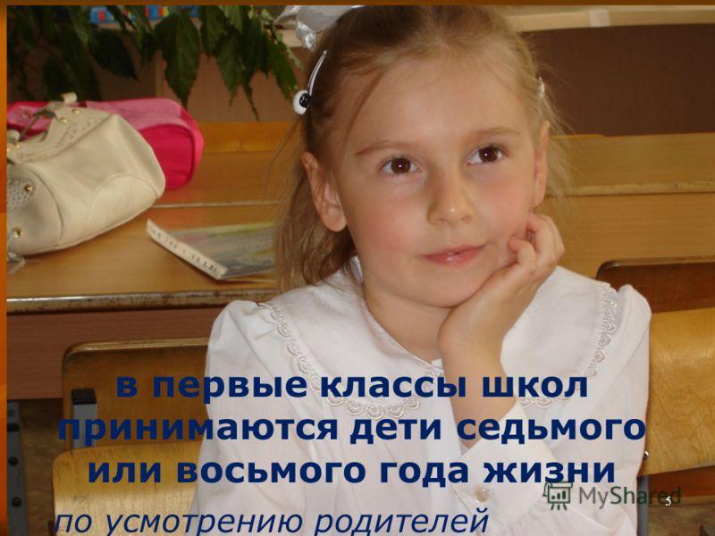 5 в первые классы школ принимаются дети седьмого или восьмого года жизни по усмотрению родителей