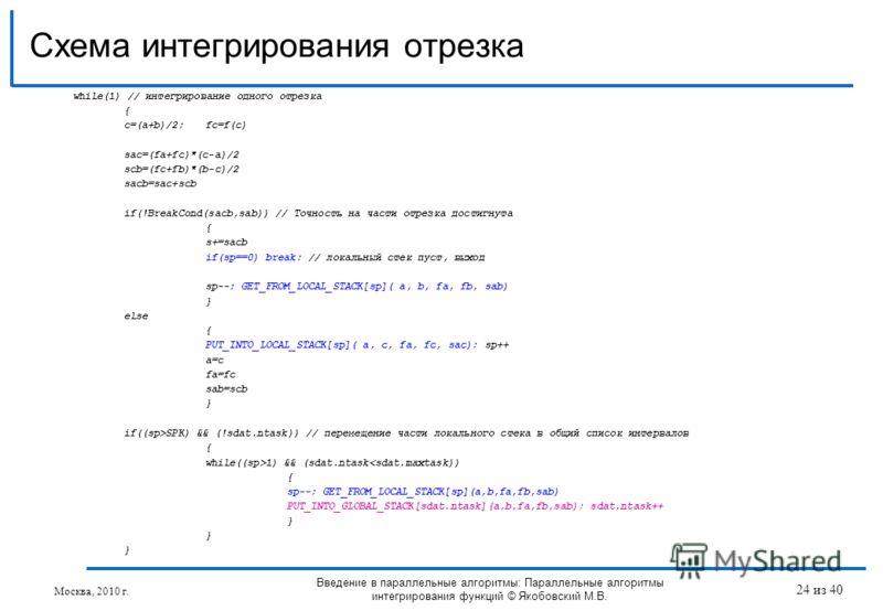 Схема интегрирования отрезка Введение в параллельные алгоритмы: Параллельные алгоритмы интегрирования функций © Якобовский М.В. while(1) // интегрирование одного отрезка { c=(a+b)/2;fc=f(c) sac=(fa+fc)*(c-a)/2 scb=(fc+fb)*(b-c)/2 sacb=sac+scb if(!Bre