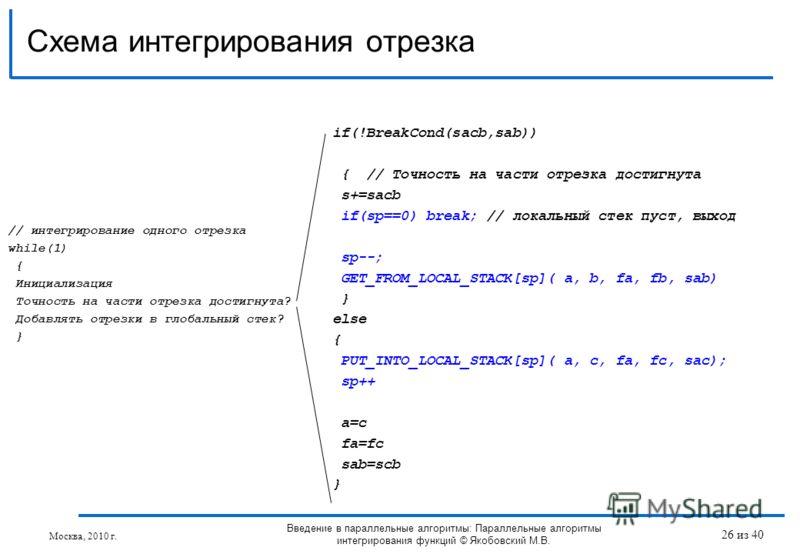 Схема интегрирования отрезка Введение в параллельные алгоритмы: Параллельные алгоритмы интегрирования функций © Якобовский М.В. if(!BreakCond(sacb,sab)) { // Точность на части отрезка достигнута s+=sacb if(sp==0) break; // локальный стек пуст, выход