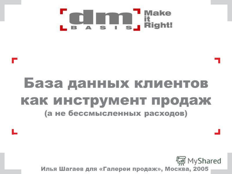 База данных клиентов как инструмент продаж (а не бессмысленных расходов) Илья Шагаев для «Галереи продаж», Москва, 2005