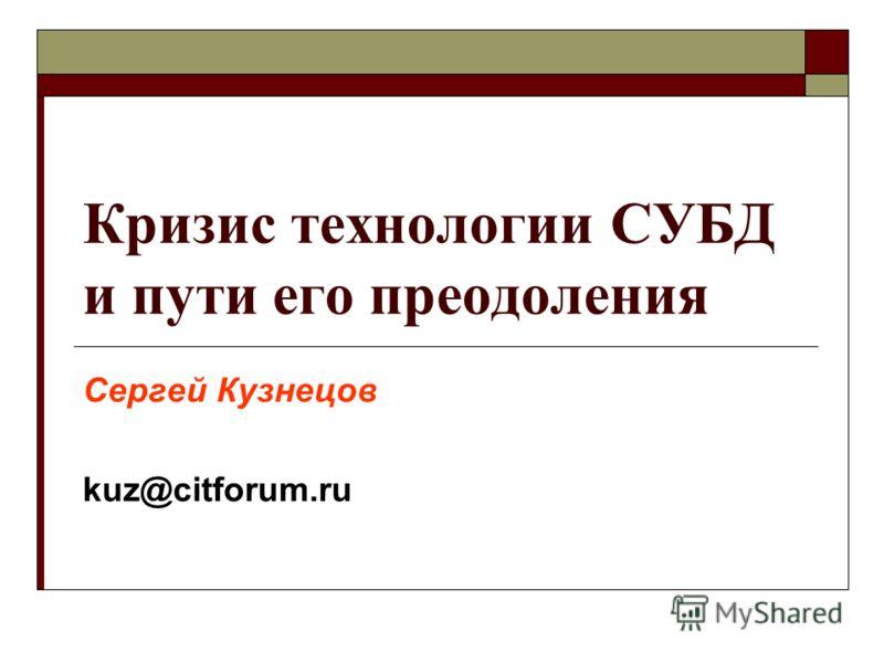 Кризис технологии СУБД и пути его преодоления Сергей Кузнецов kuz@citforum.ru