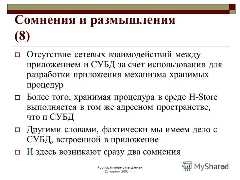 Корпоративные базы данных 25 апреля 2008 г. г. 28 Сомнения и размышления (8) Отсутствие сетевых взаимодействий между приложением и СУБД за счет использования для разработки приложения механизма хранимых процедур Более того, хранимая процедура в среде