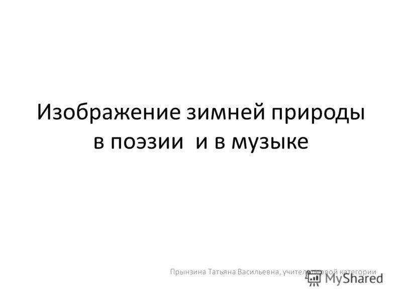 Прынзина Татьяна Васильевна, учитель первой категории Изображение зимней природы в поэзии и в музыке