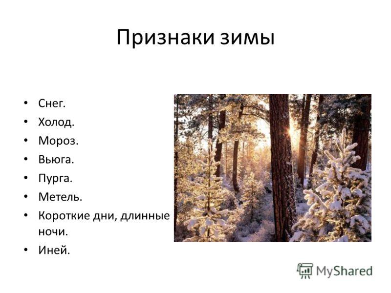 Признаки зимы Снег. Холод. Мороз. Вьюга. Пурга. Метель. Короткие дни, длинные ночи. Иней.