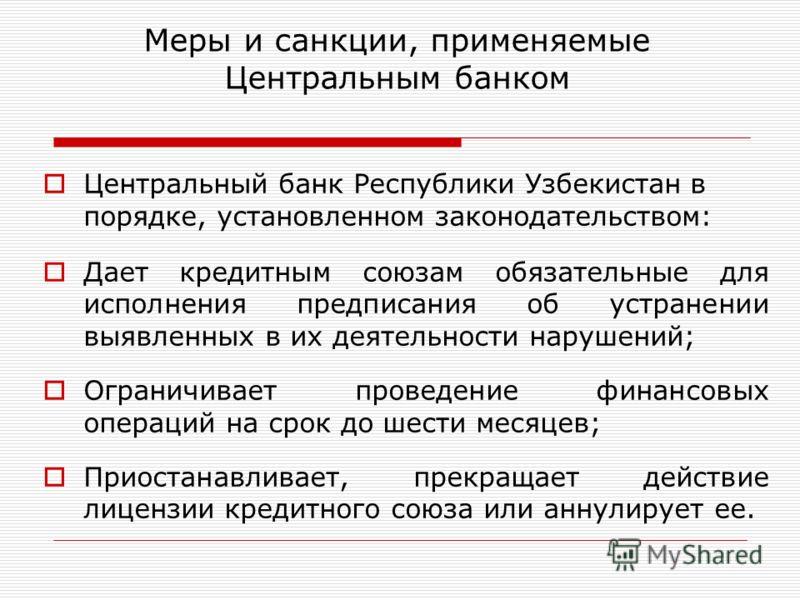 Меры и санкции, применяемые Центральным банком Центральный банк Республики Узбекистан в порядке, установленном законодательством: Дает кредитным союзам обязательные для исполнения предписания об устранении выявленных в их деятельности нарушений; Огра