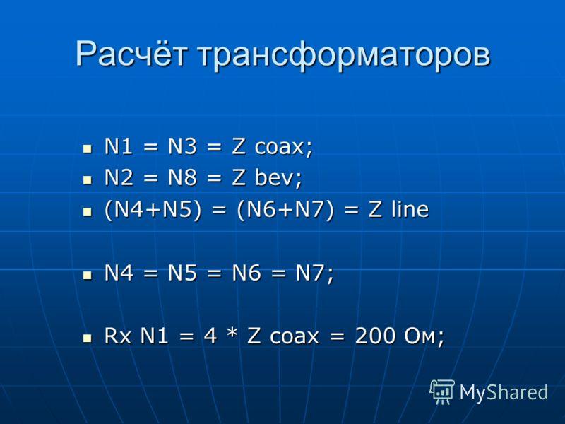 Расчёт трансформаторов N1 = N3 = Z coax; N1 = N3 = Z coax; N2 = N8 = Z bev; N2 = N8 = Z bev; (N4+N5) = (N6+N7) = Z line (N4+N5) = (N6+N7) = Z line N4 = N5 = N6 = N7; N4 = N5 = N6 = N7; Rx N1 = 4 * Z coax = 200 Ом; Rx N1 = 4 * Z coax = 200 Ом;