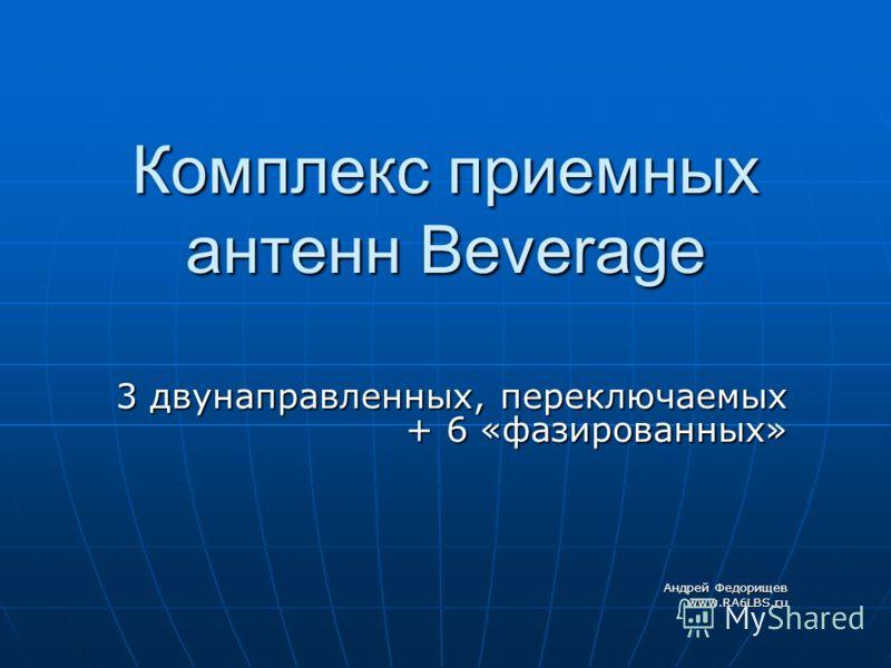 Комплекс приемных антенн Beverage 3 двунаправленных, переключаемых + 6 «фазированных» Андрей Федорищев www.RA6LBS.ru