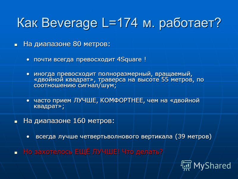 Как Beverage L=174 м. работает? На диапазоне 80 метров: На диапазоне 80 метров: почти всегда превосходит 4Square !почти всегда превосходит 4Square ! иногда превосходит полноразмерный, вращаемый, «двойной квадрат», траверса на высоте 55 метров, по соо