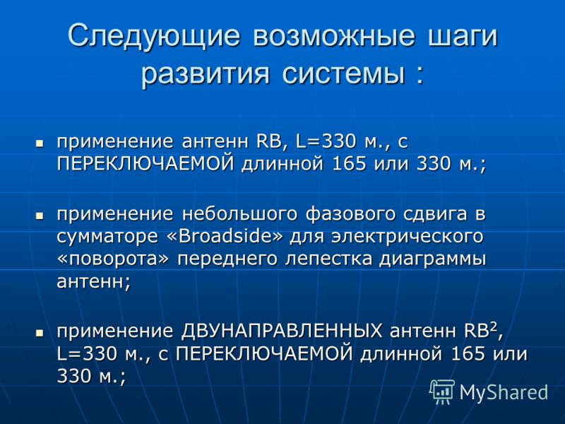 Следующие возможные шаги развития системы : применение антенн RB, L=330 м., с ПЕРЕКЛЮЧАЕМОЙ длинной 165 или 330 м.; применение антенн RB, L=330 м., с ПЕРЕКЛЮЧАЕМОЙ длинной 165 или 330 м.; применение небольшого фазового сдвига в сумматоре «Broadside»