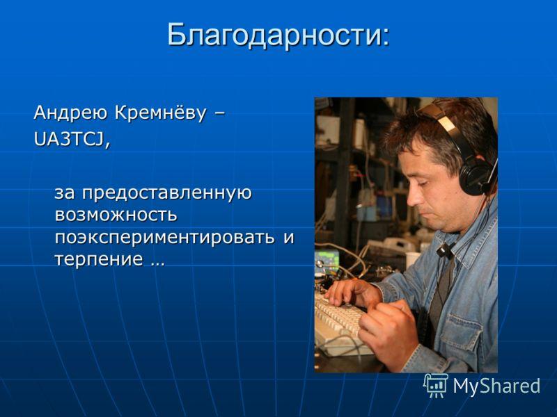 Благодарности: Андрею Кремнёву – UA3TCJ, за предоставленную возможность поэкспериментировать и терпение …