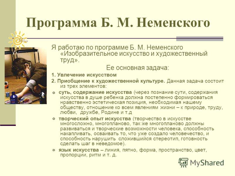 Программа Б. М. Неменского Я работаю по программе Б. М. Неменского «Изобразительное искусство и художественный труд». Ее основная задача: 1. Увлечение искусством 2. Приобщение к художественной культуре. Данная задача состоит из трех элементов: суть,