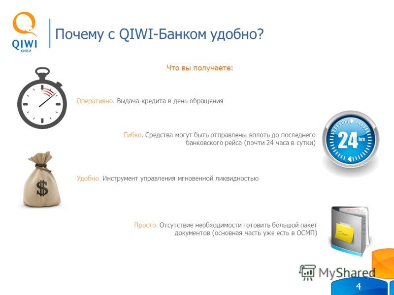 Почему с QIWI-Банком удобно? 4 Просто. Отсутствие необходимости готовить большой пакет документов (основная часть уже есть в ОСМП) Что вы получаете: Оперативно. Выдача кредита в день обращения Гибко. Средства могут быть отправлены вплоть до последнег