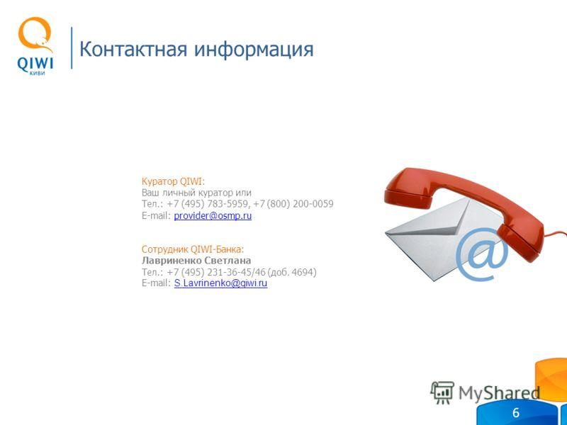 Контактная информация 6 Куратор QIWI: Ваш личный куратор или Тел.: +7 (495) 783-5959, +7 (800) 200-0059 E-mail: provider@osmp.ruprovider@osmp.ru Сотрудник QIWI-Банка: Лавриненко Светлана Тел.: +7 (495) 231-36-45/46 (доб. 4694) E-mail: S.Lavrinenko@qi