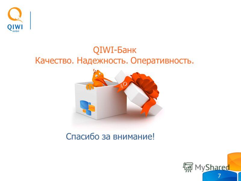 Спасибо за внимание! QIWI-Банк Качество. Надежность. Оперативность. 7